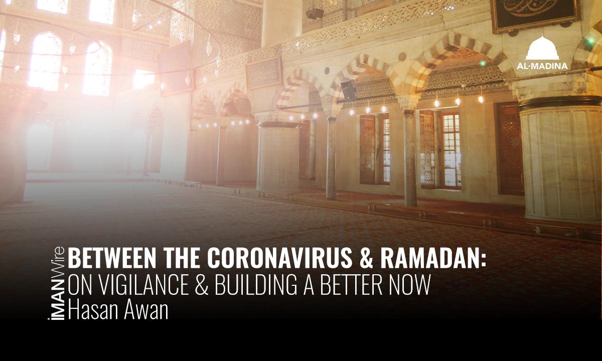 Between the Coronavirus & Ramadan: On Vigilance & Building a Better Now