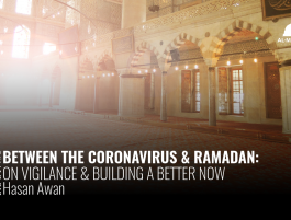 Between the Coronavirus & Ramadan: On Vigilance & Building a Better Now